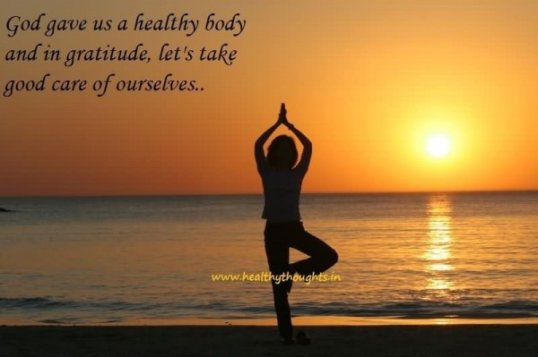 God gave us a healthy body and in gratitude lets take good care of ourselves