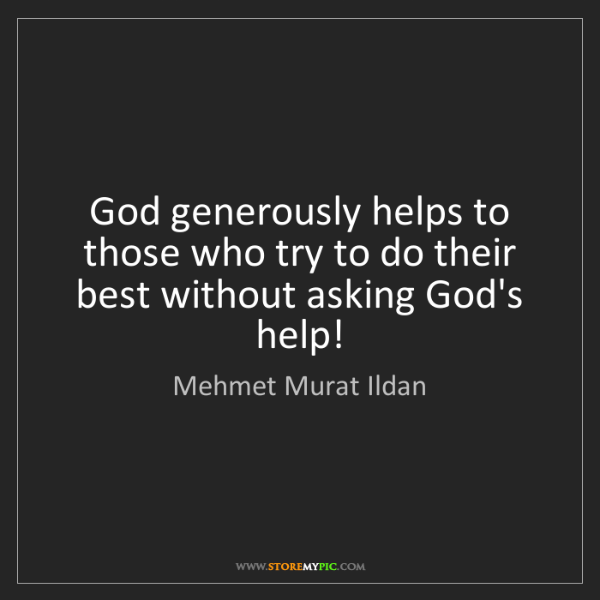 Mehmet Murat Ildan: God generously helps to those who try to do their best...