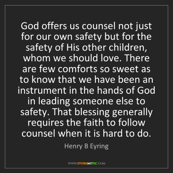 Henry B Eyring: God offers us counsel not just for our own safety but...