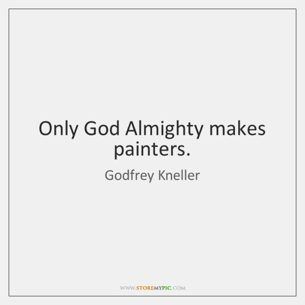 Only God Almighty makes painters.