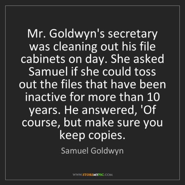 Samuel Goldwyn: Mr. Goldwyn's secretary was cleaning out his file cabinets...
