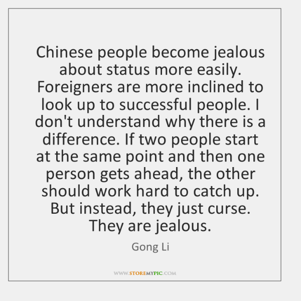 Chinese people become jealous about status more easily. Foreigners are more inclined ...