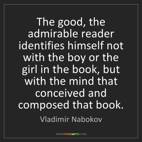 Vladimir Nabokov: The good, the admirable reader identifies himself not...
