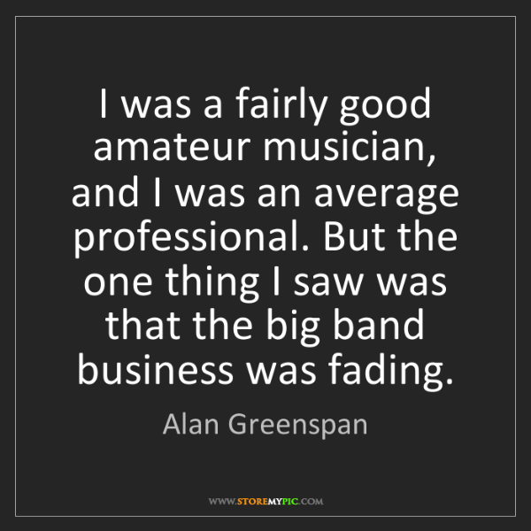 Alan Greenspan: I was a fairly good amateur musician, and I was an average...