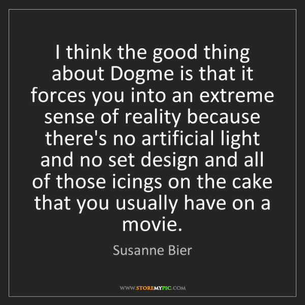 Susanne Bier: I think the good thing about Dogme is that it forces...