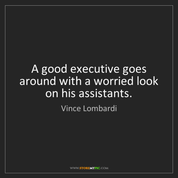 Vince Lombardi: A good executive goes around with a worried look on his...