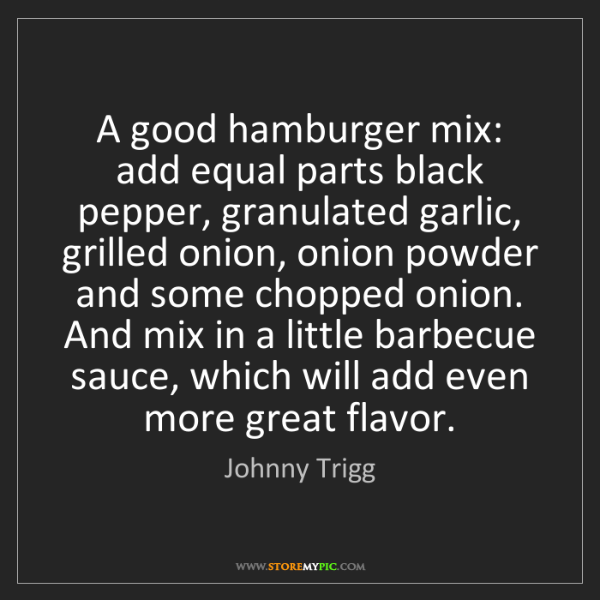 Johnny Trigg: A good hamburger mix: add equal parts black pepper, granulated...
