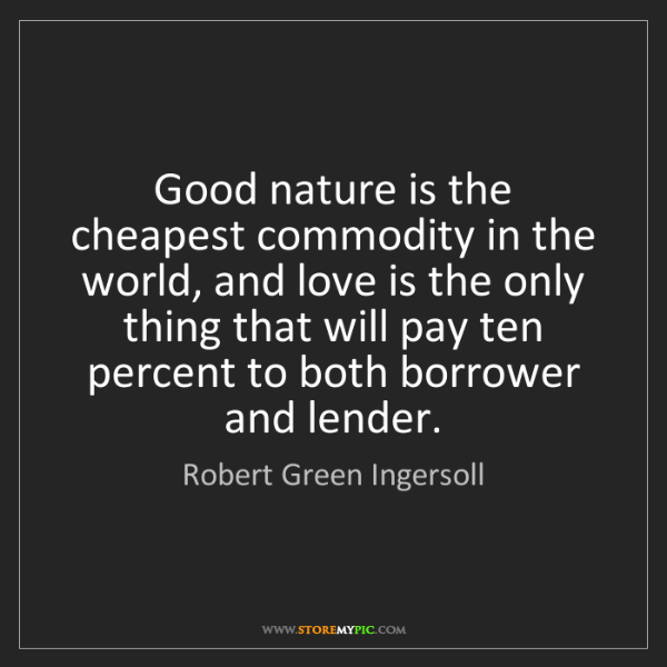 Robert Green Ingersoll: Good nature is the cheapest commodity in the world, and...