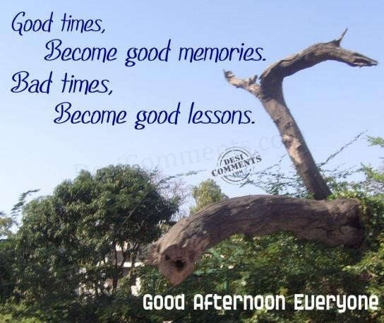 Good times become good memories bad times become good lessons good afternoon everyone