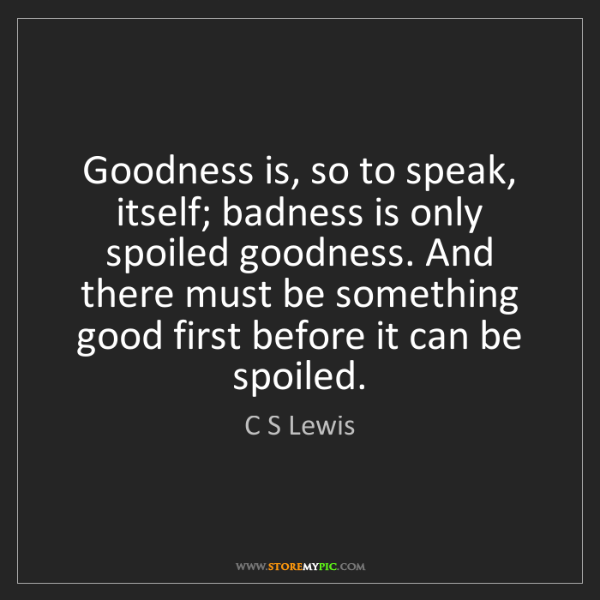 C S Lewis: Goodness is, so to speak, itself; badness is only spoiled...