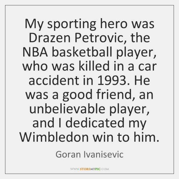 My sporting hero was Drazen Petrovic, the NBA basketball player, who was ...
