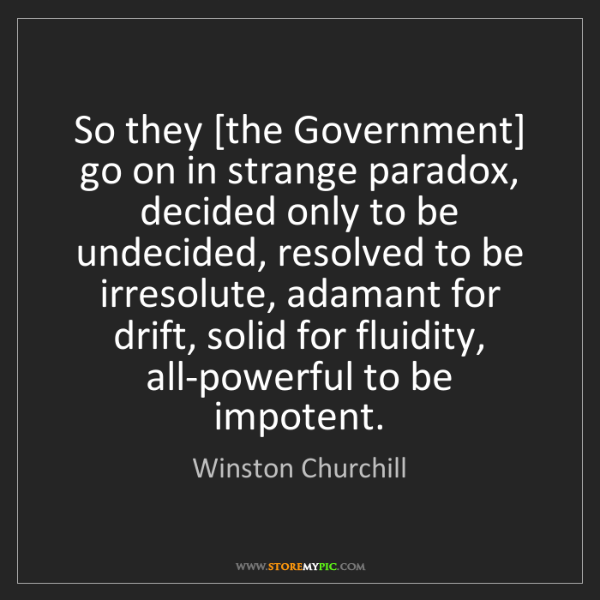 Winston Churchill: So they [the Government] go on in strange paradox, decided...