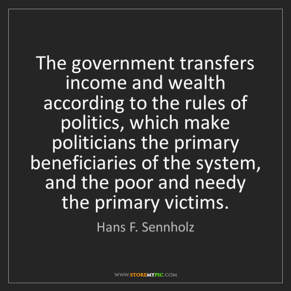 Hans F. Sennholz: The government transfers income and wealth according...