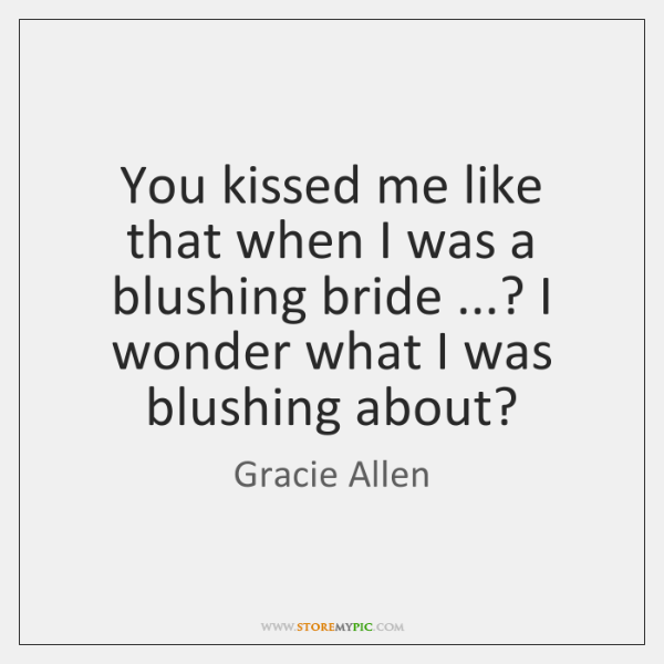 You kissed me like that when I was a blushing bride ...? I ...