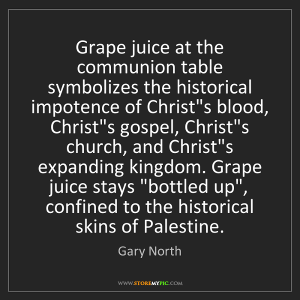 Gary North: Grape juice at the communion table symbolizes the historical...