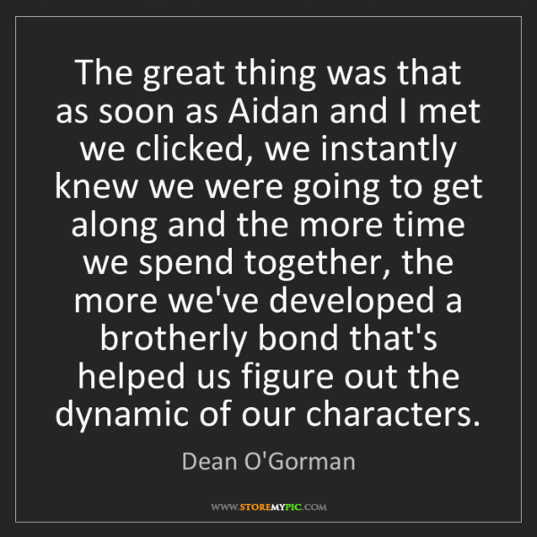 Dean O'Gorman: The great thing was that as soon as Aidan and I met we...