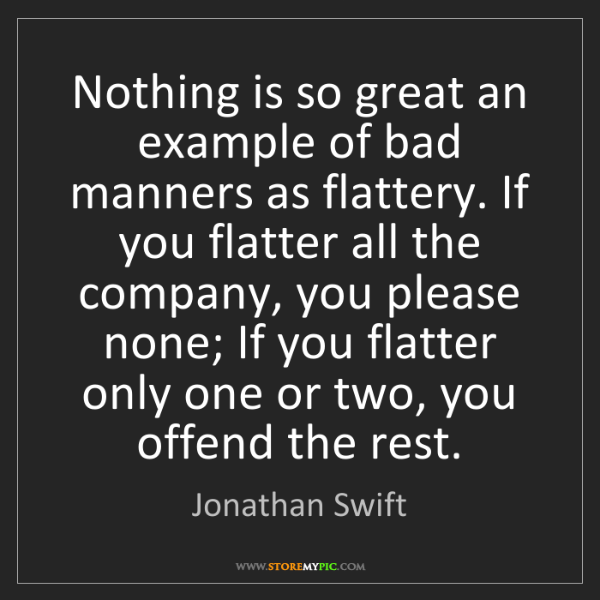 Jonathan Swift: Nothing is so great an example of bad manners as flattery....