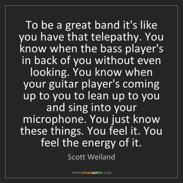 Scott Weiland: To be a great band it's like you have that telepathy....