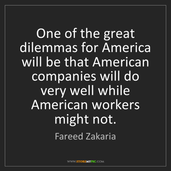 Fareed Zakaria: One of the great dilemmas for America will be that American...