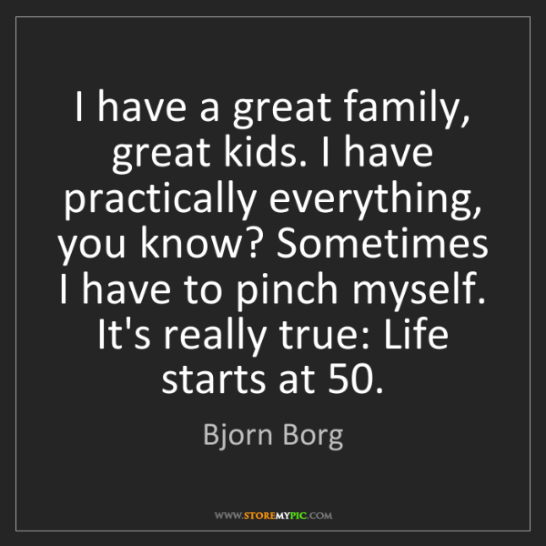 Bjorn Borg: I have a great family, great kids. I have practically...