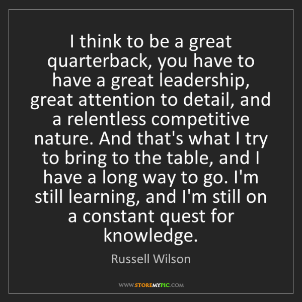Russell Wilson: I think to be a great quarterback, you have to have a...