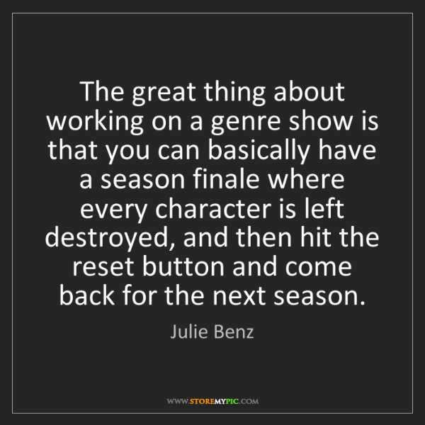 Julie Benz: The great thing about working on a genre show is that...