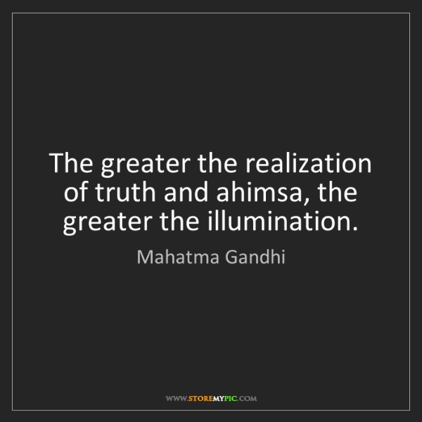 Mahatma Gandhi: The greater the realization of truth and ahimsa, the...