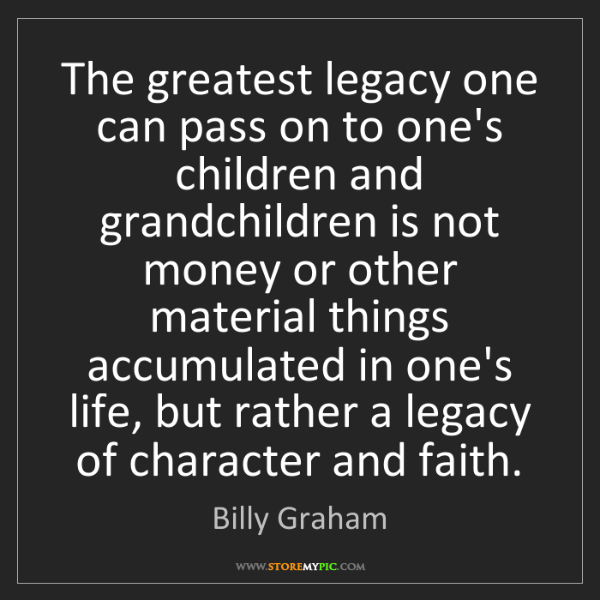 Billy Graham: The greatest legacy one can pass on to one's children...