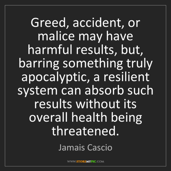 Jamais Cascio: Greed, accident, or malice may have harmful results,...