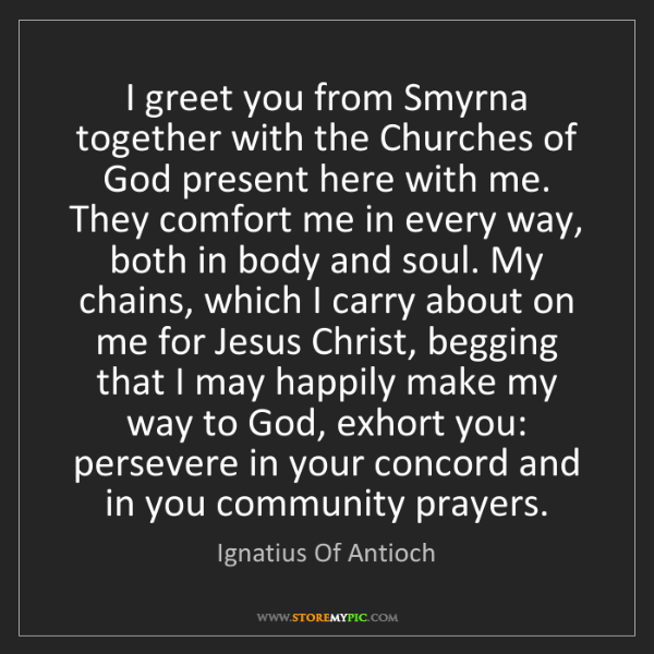 Ignatius Of Antioch: I greet you from Smyrna together with the Churches of...