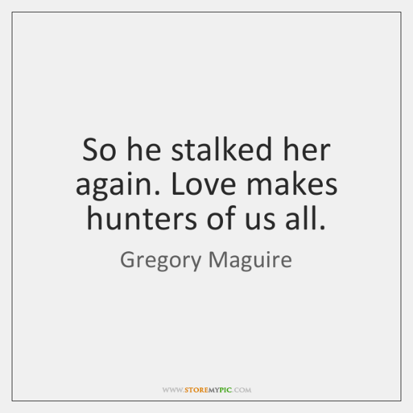 So he stalked her again. Love makes hunters of us all.