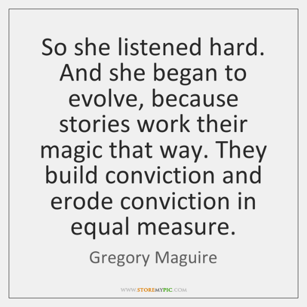 So she listened hard. And she began to evolve, because stories work ...