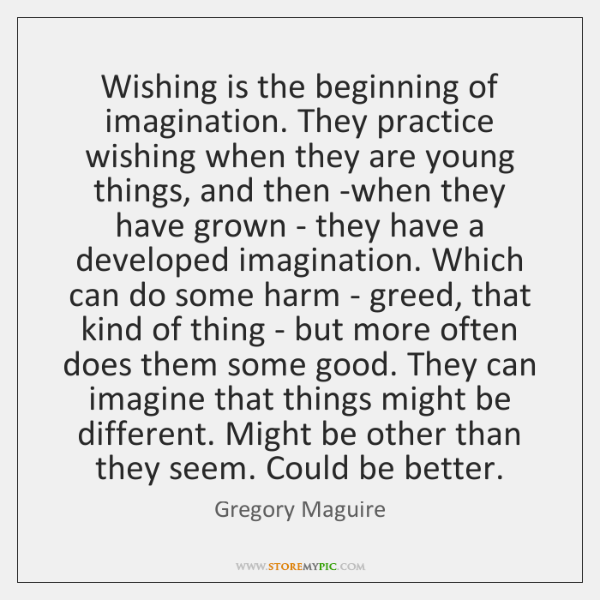 Wishing is the beginning of imagination. They practice wishing when they are ...