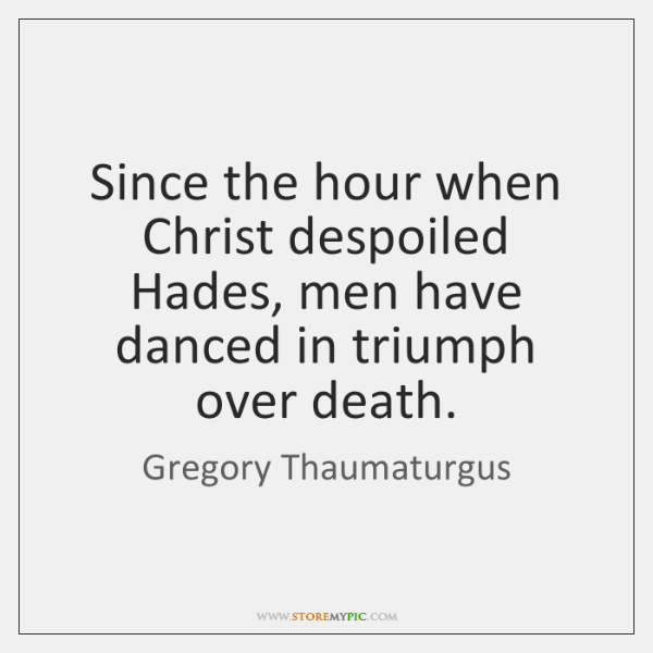 Since the hour when Christ despoiled Hades, men have danced in triumph ...
