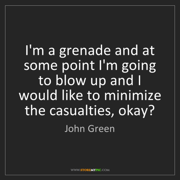 John Green: I'm a grenade and at some point I'm going to blow up...