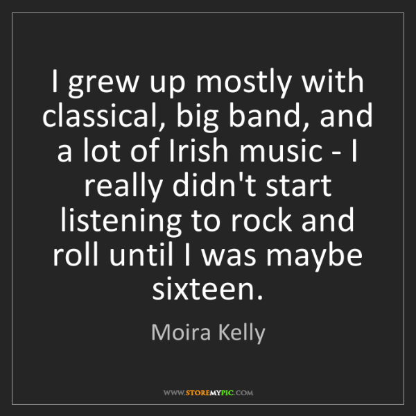 Moira Kelly: I grew up mostly with classical, big band, and a lot...