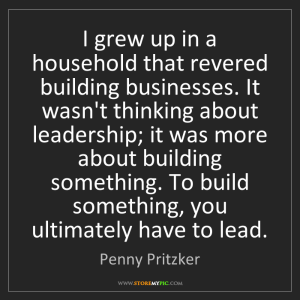 Penny Pritzker: I grew up in a household that revered building businesses....