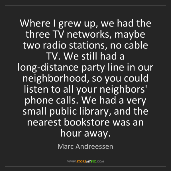 Marc Andreessen: Where I grew up, we had the three TV networks, maybe...