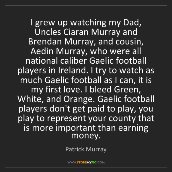 Patrick Murray: I grew up watching my Dad, Uncles Ciaran Murray and Brendan...