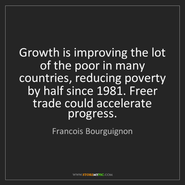 Francois Bourguignon: Growth is improving the lot of the poor in many countries,...