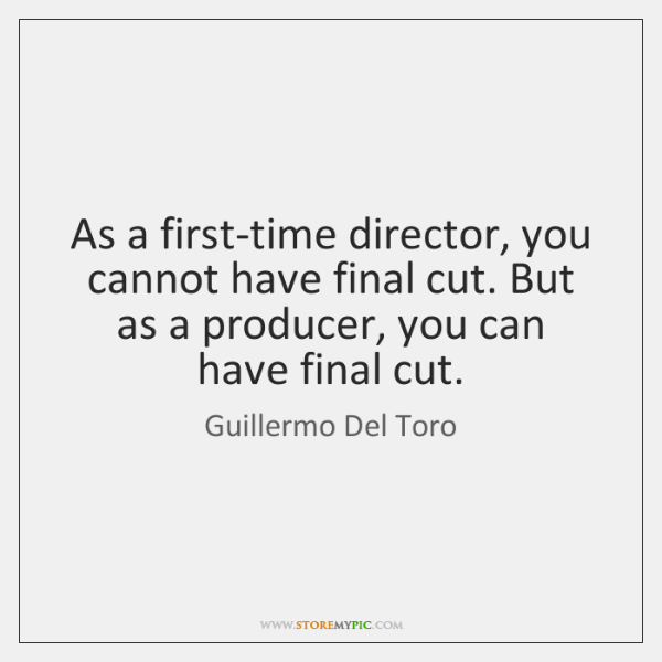 As a first-time director, you cannot have final cut. But as a ...