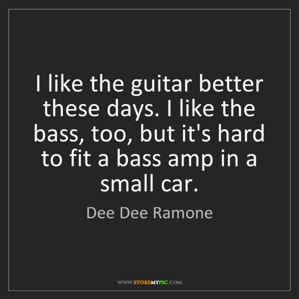 Dee Dee Ramone: I like the guitar better these days. I like the bass,...