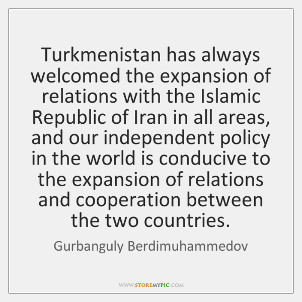 Turkmenistan has always welcomed the expansion of relations with the Islamic Republic ...