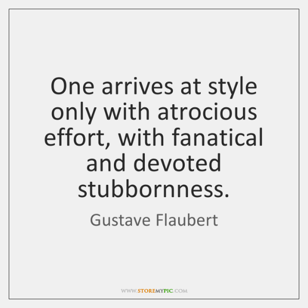 One arrives at style only with atrocious effort, with fanatical and devoted ...