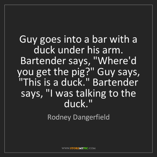 Rodney Dangerfield: Guy goes into a bar with a duck under his arm. Bartender...