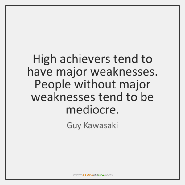 High achievers tend to have major weaknesses. People without major weaknesses tend ...