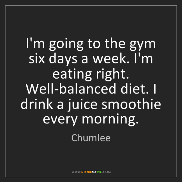 Chumlee: I'm going to the gym six days a week. I'm eating right....