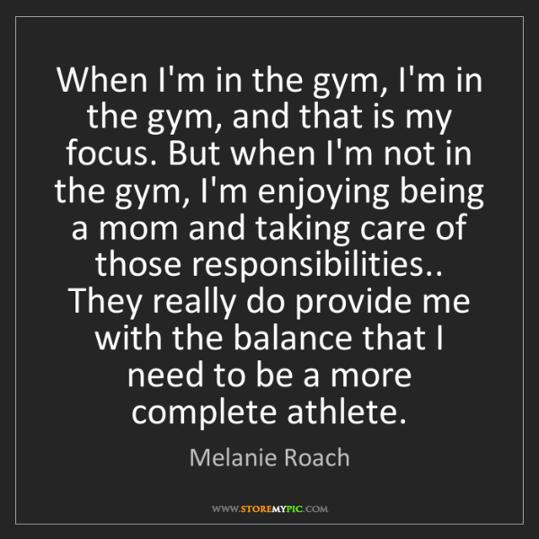 Melanie Roach: When I'm in the gym, I'm in the gym, and that is my focus....
