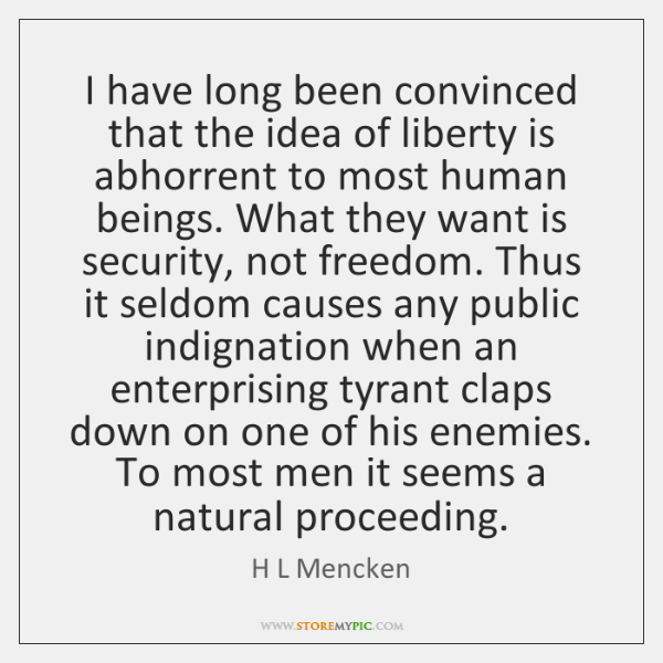 I have long been convinced that the idea of liberty is abhorrent ...
