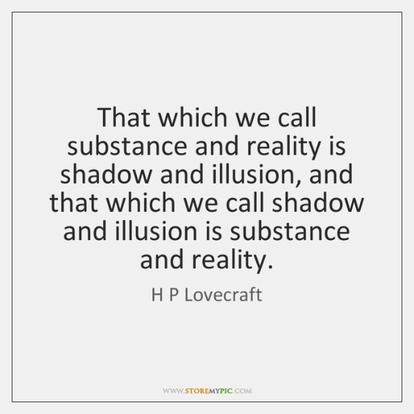 That which we call substance and reality is shadow and illusion, and ...